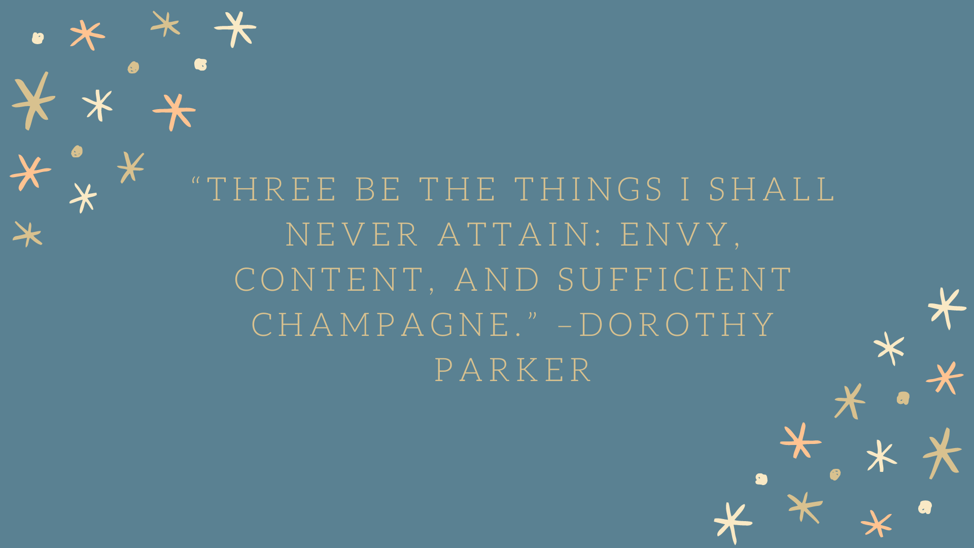 """Three be the things I shall never attain: envy, content, and sufficient champagne."" –Dorothy Parker"
