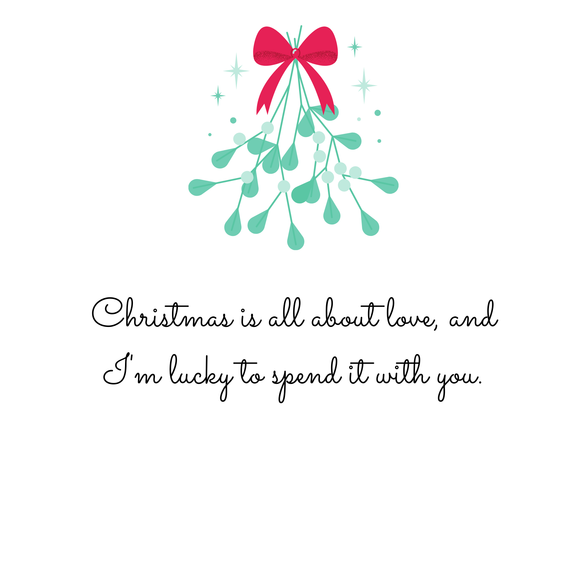 Christmas is all about love, and I'm lucky to spend it with you.