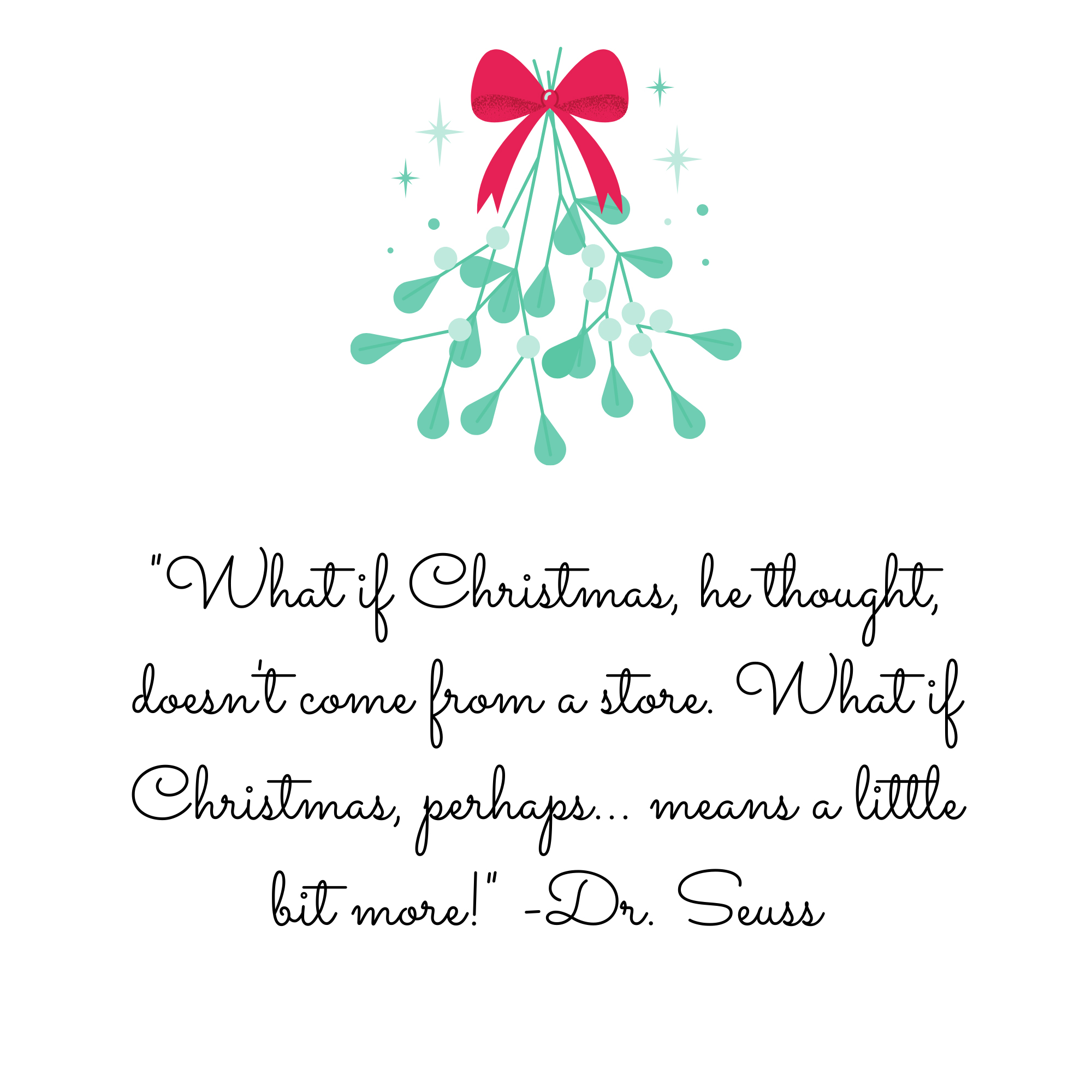 """""""What if Christmas, he thought, doesn't come from a store. What if Christmas, perhaps... means a little bit more!"""" ―Dr. Seuss"""