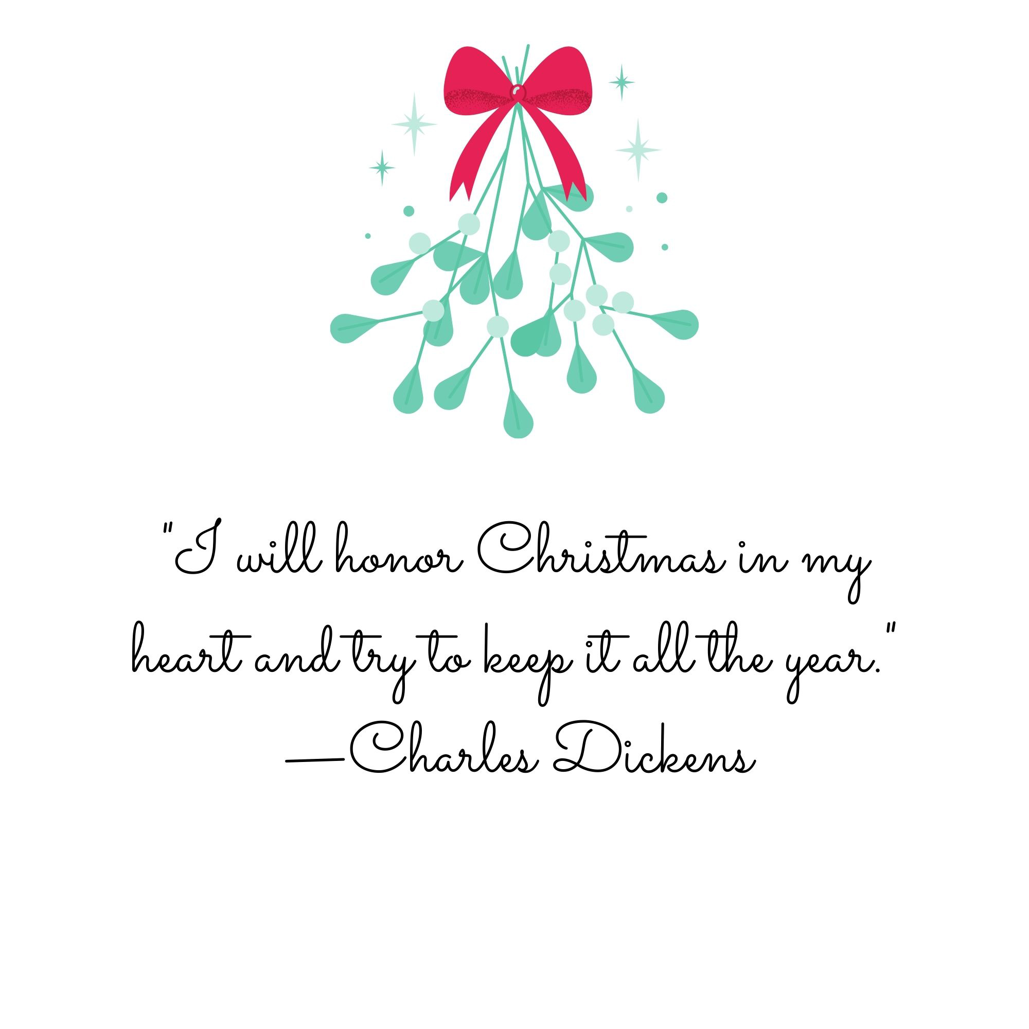 """""""I will honor Christmas in my heart and try to keep it all the year."""" —Charles Dickens"""