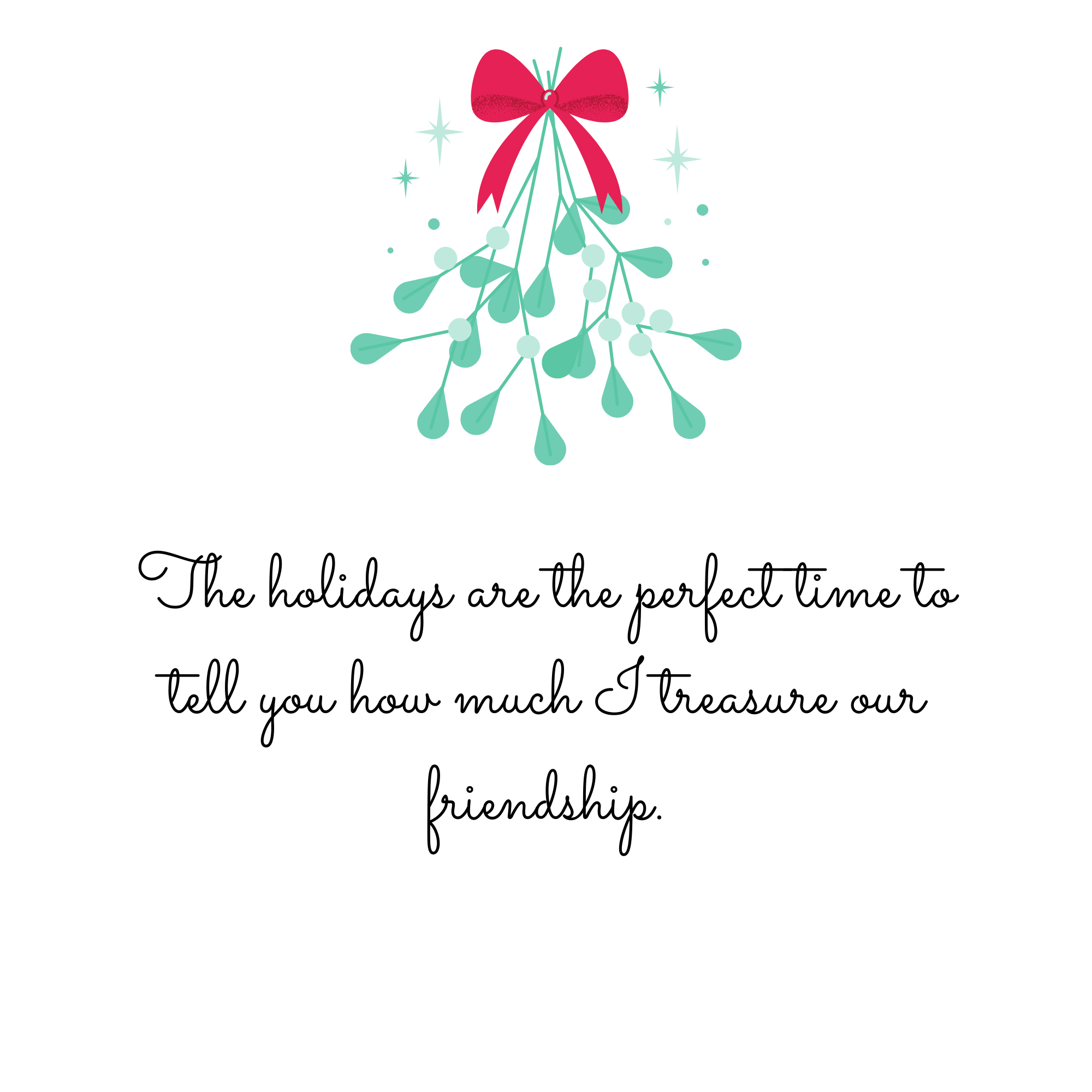 The holidays are the perfect time you tell you how much I treasure our friendship.