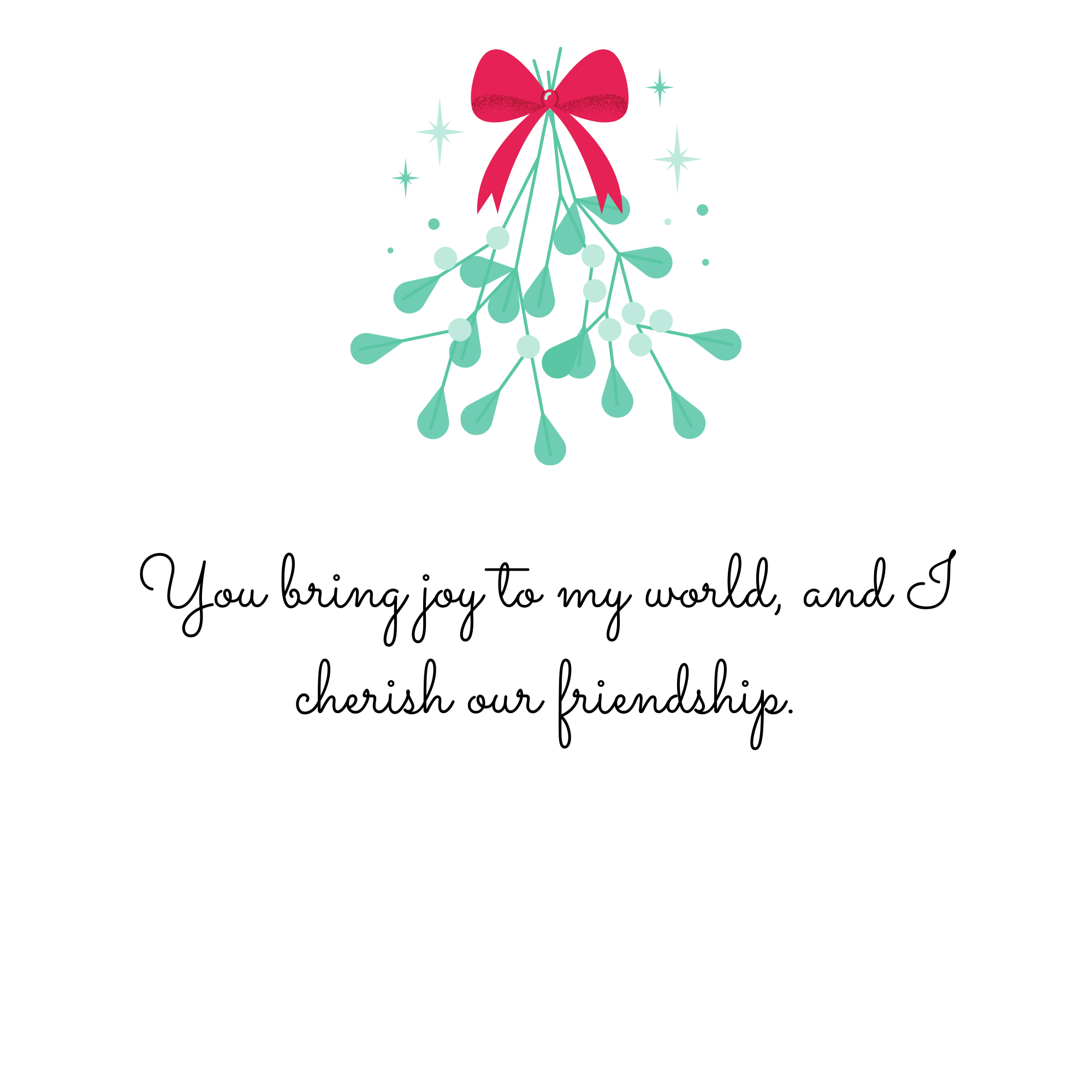 You bring joy to my world, and I cherish our friendship.