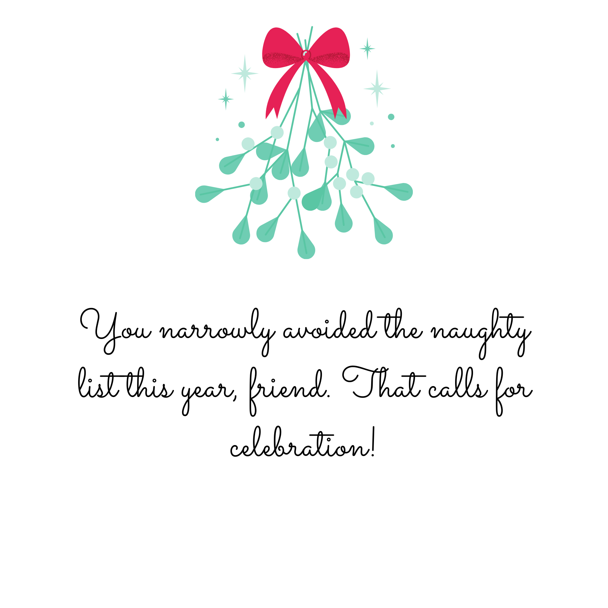 You narrowly avoided the naughty list this year, friend. That calls for celebration!