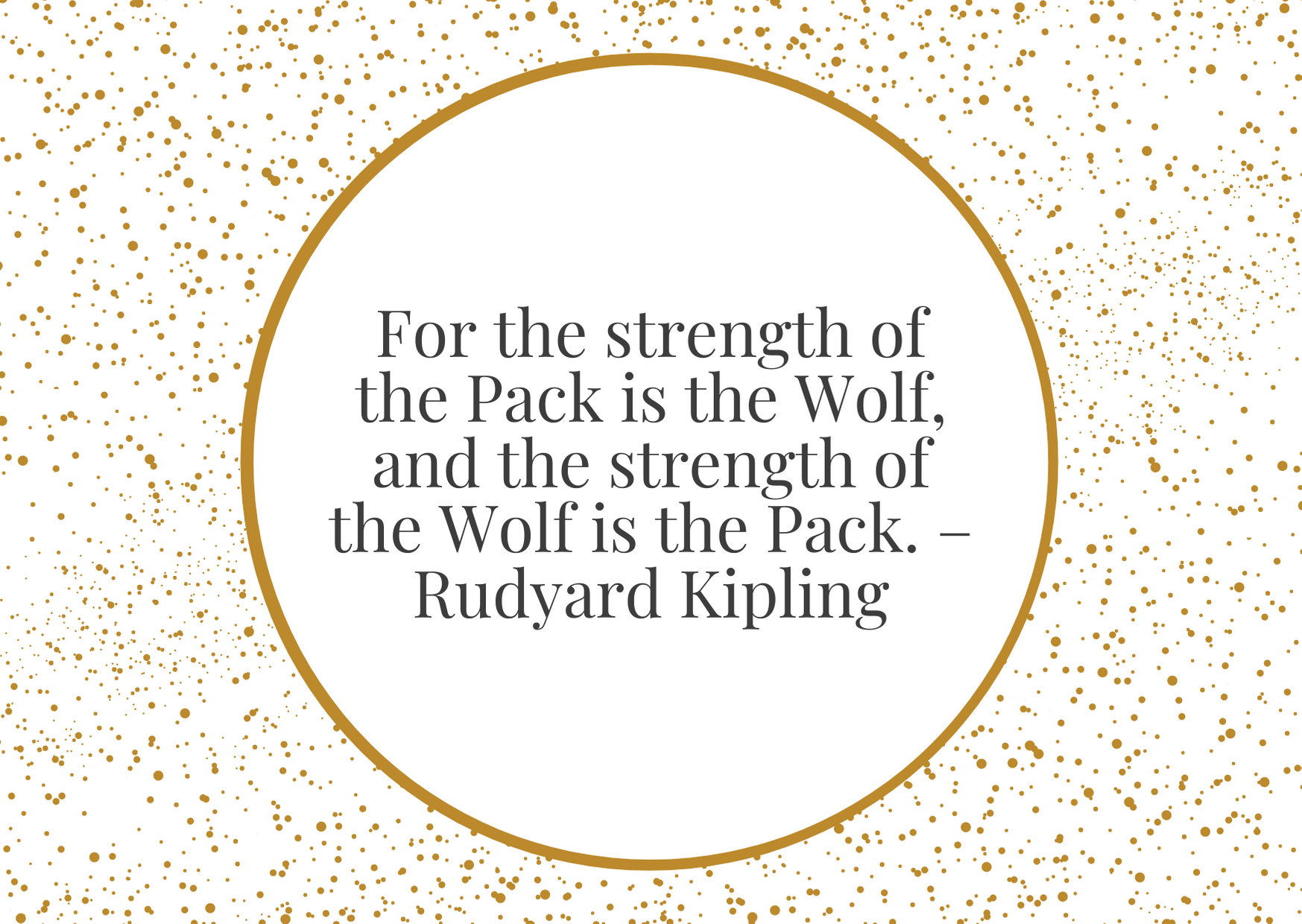 """""""For the strength of the Pack is the Wolf, and the strength of the Wolf is the Pack."""" – Rudyard Kipling"""