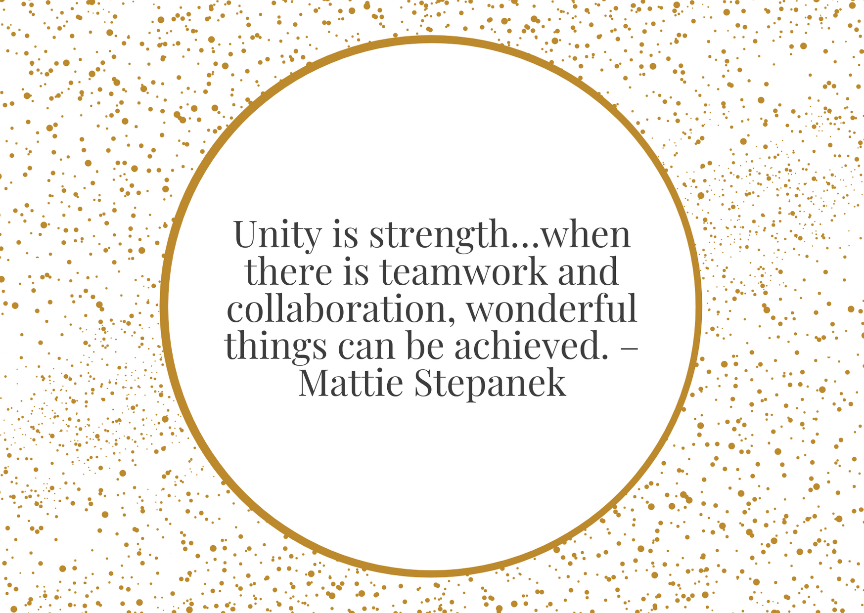 """""""Unity is strength…when there is teamwork and collaboration, wonderful things can be achieved."""" – Mattie Stepanek"""