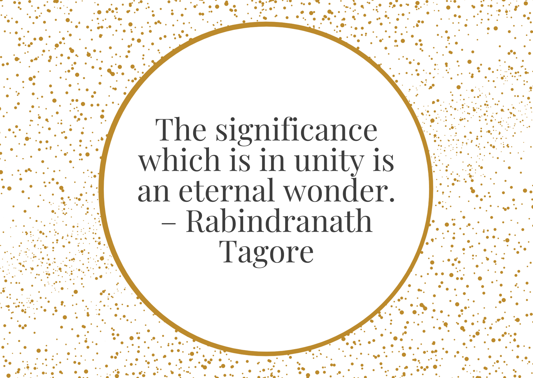 """""""The significance which is in unity is an eternal wonder."""" – Rabindranath Tagore"""
