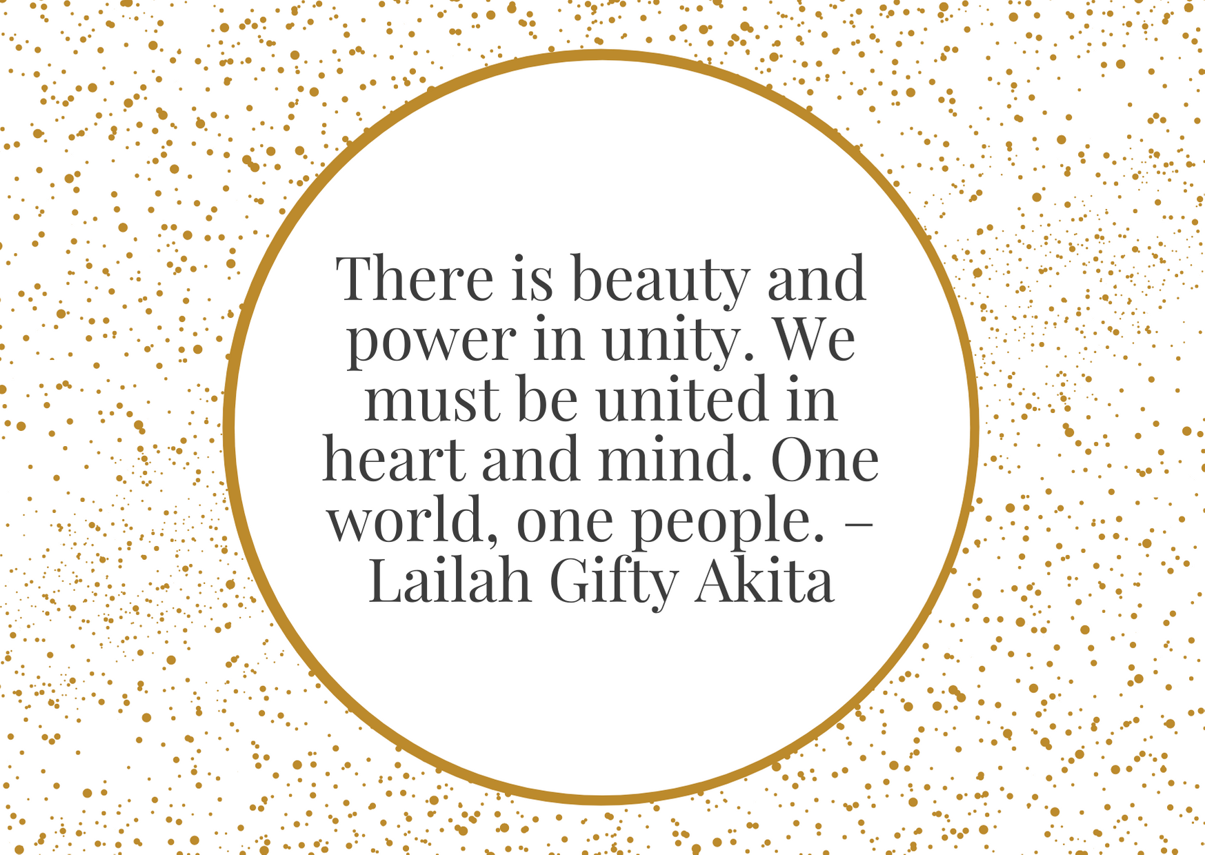 """There is beauty and power in unity. We must be united in heart and mind. One world, one people."""" – Lailah Gifty Akita"""