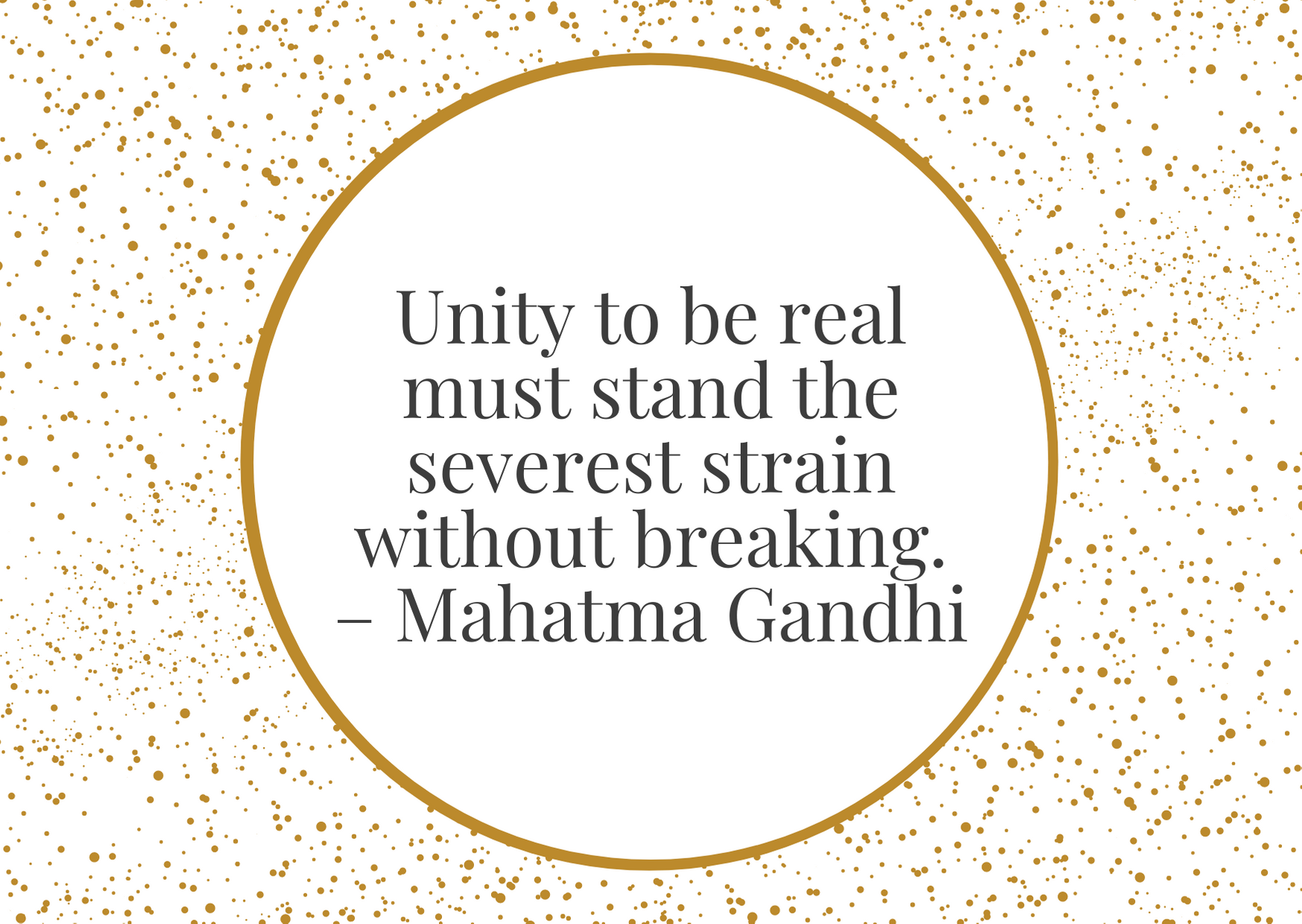 """""""Unity to be real must stand the severest strain without breaking."""" – Mahatma Gandhi"""