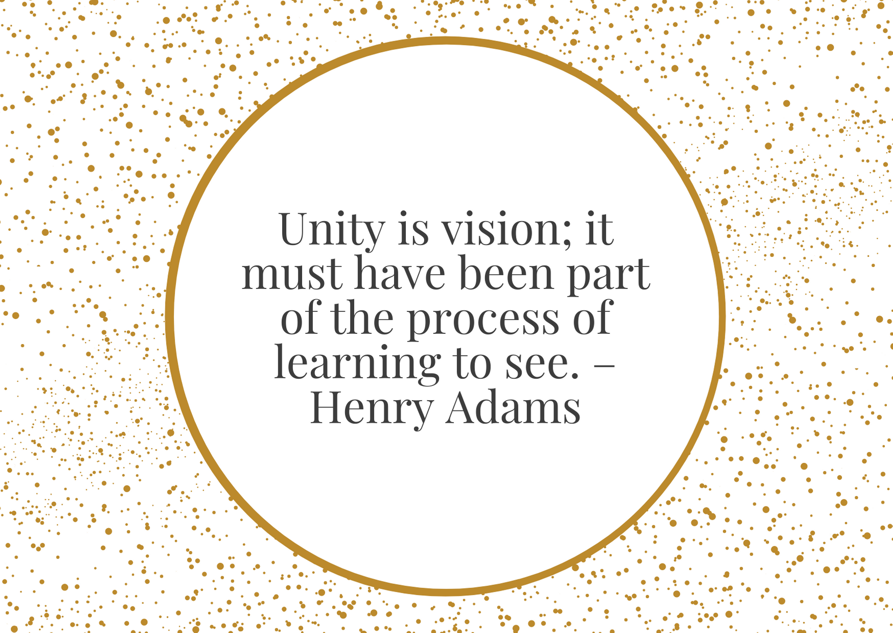 """""""Unity is vision; it must have been part of the process of learning to see."""" – Henry Adams"""