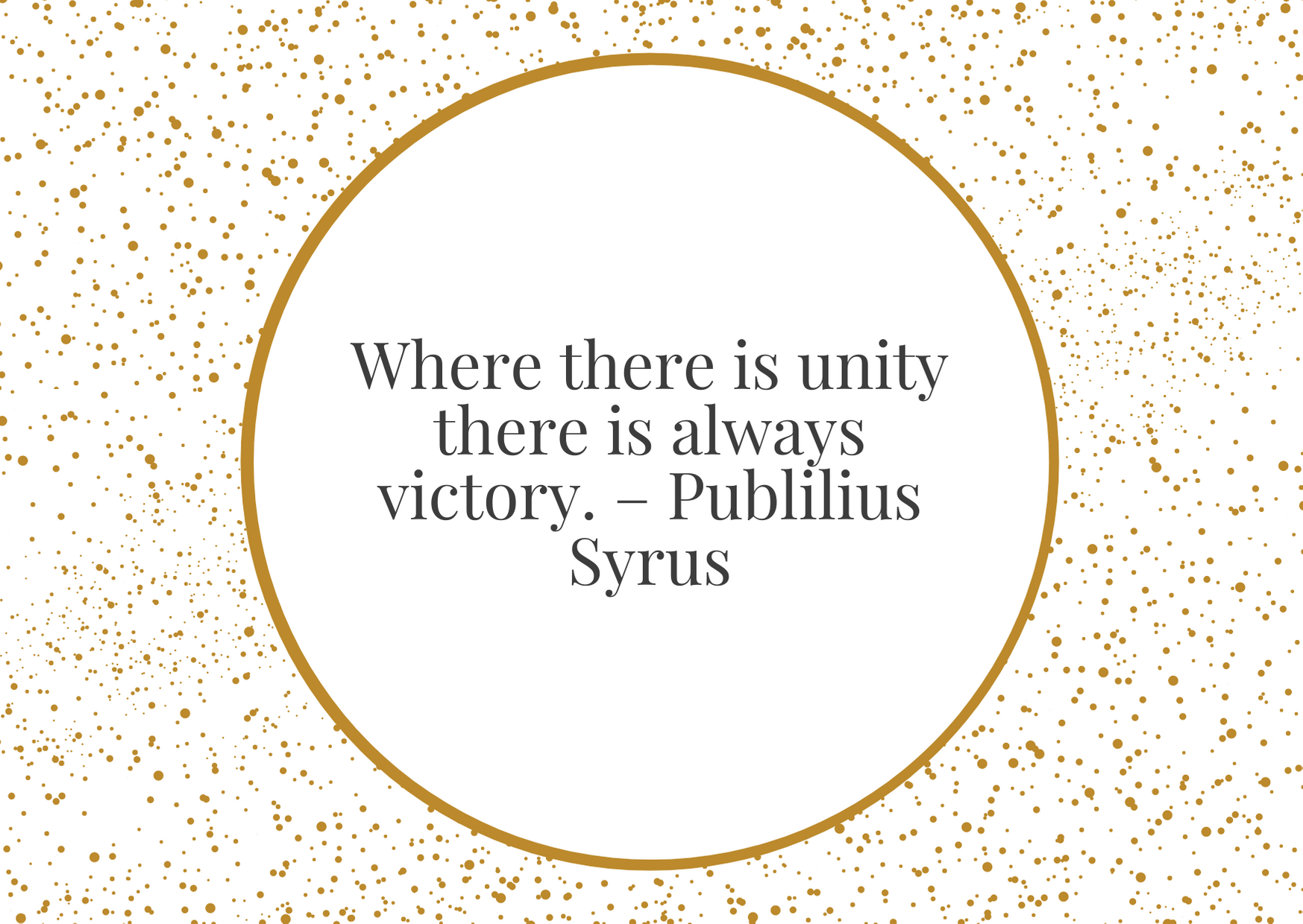 """""""Where there is unity there is always victory."""" – Publilius Syrus"""