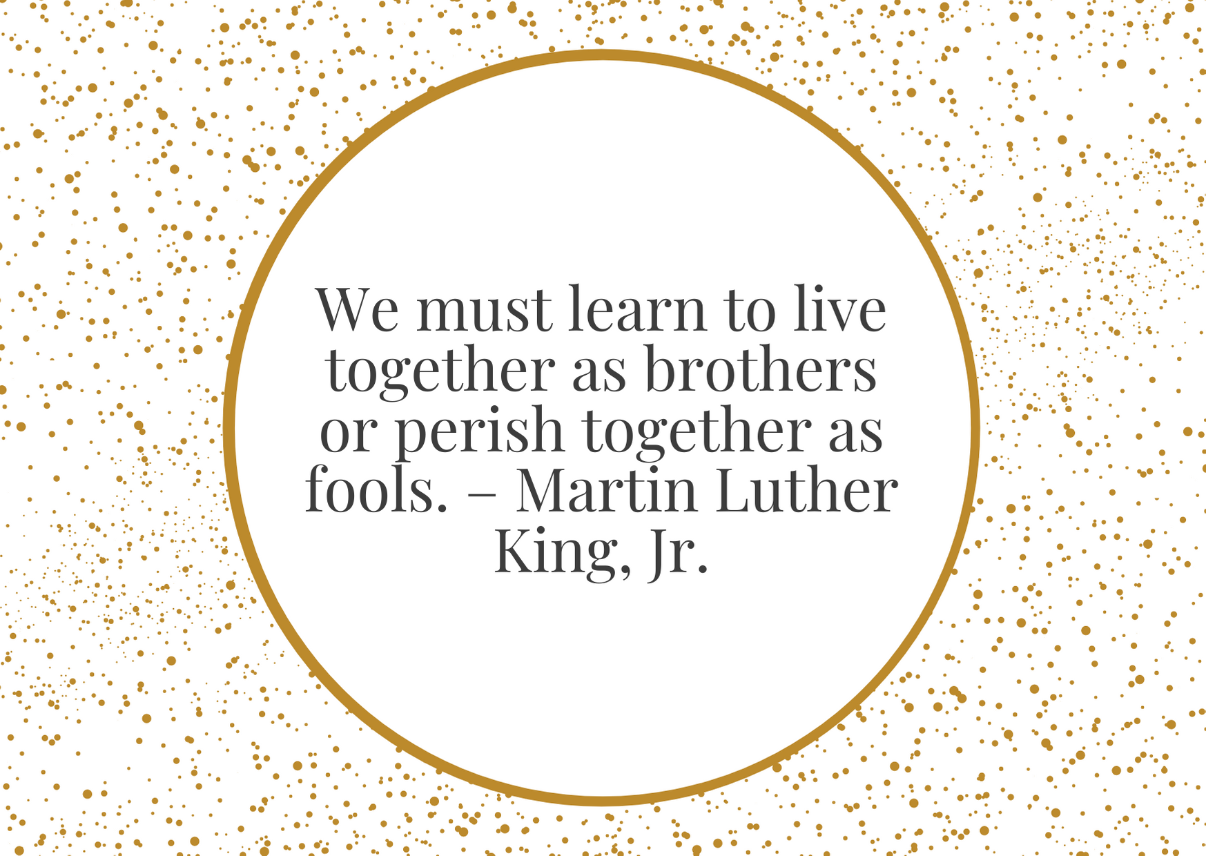 """We must learn to live together as brothers or perish together as fools."""" – Martin Luther King, Jr."""