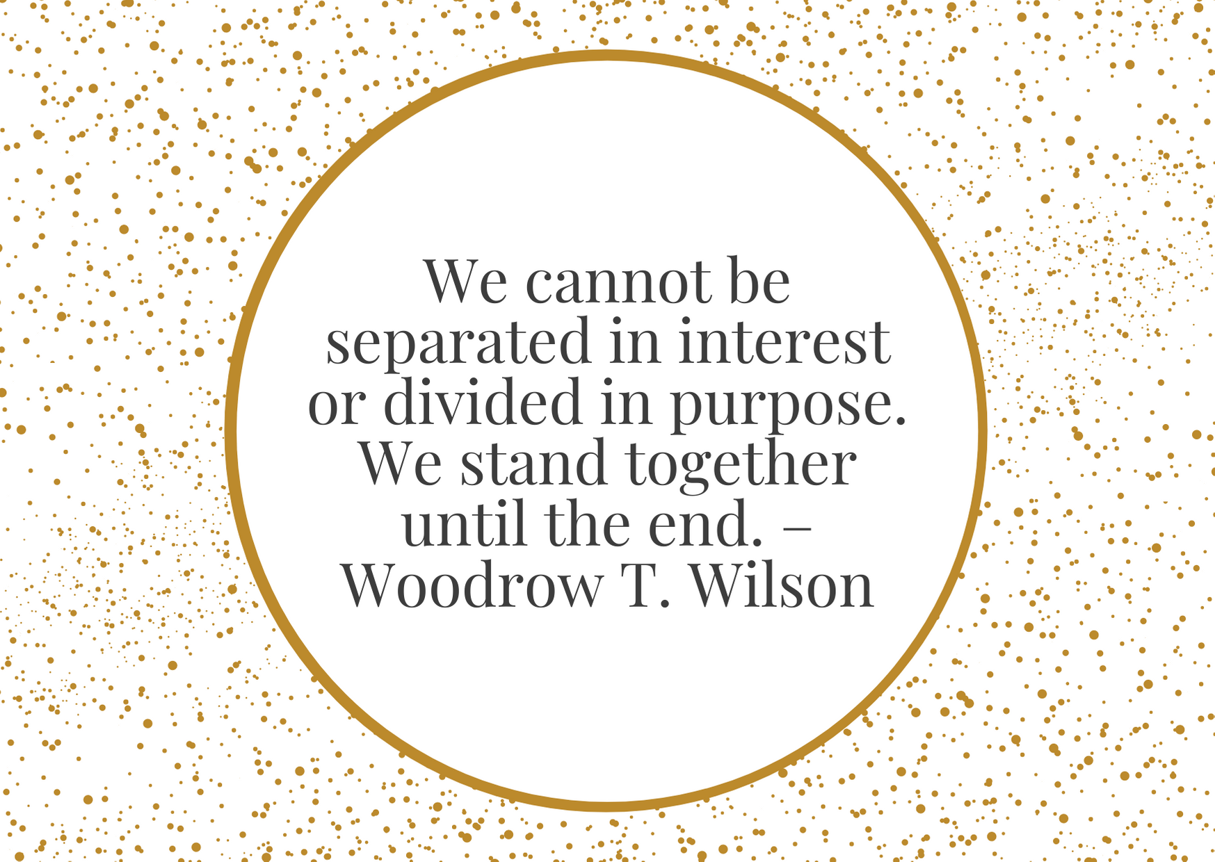 """""""We cannot be separated in interest or divided in purpose. We stand together until the end."""" – Woodrow T. Wilson"""