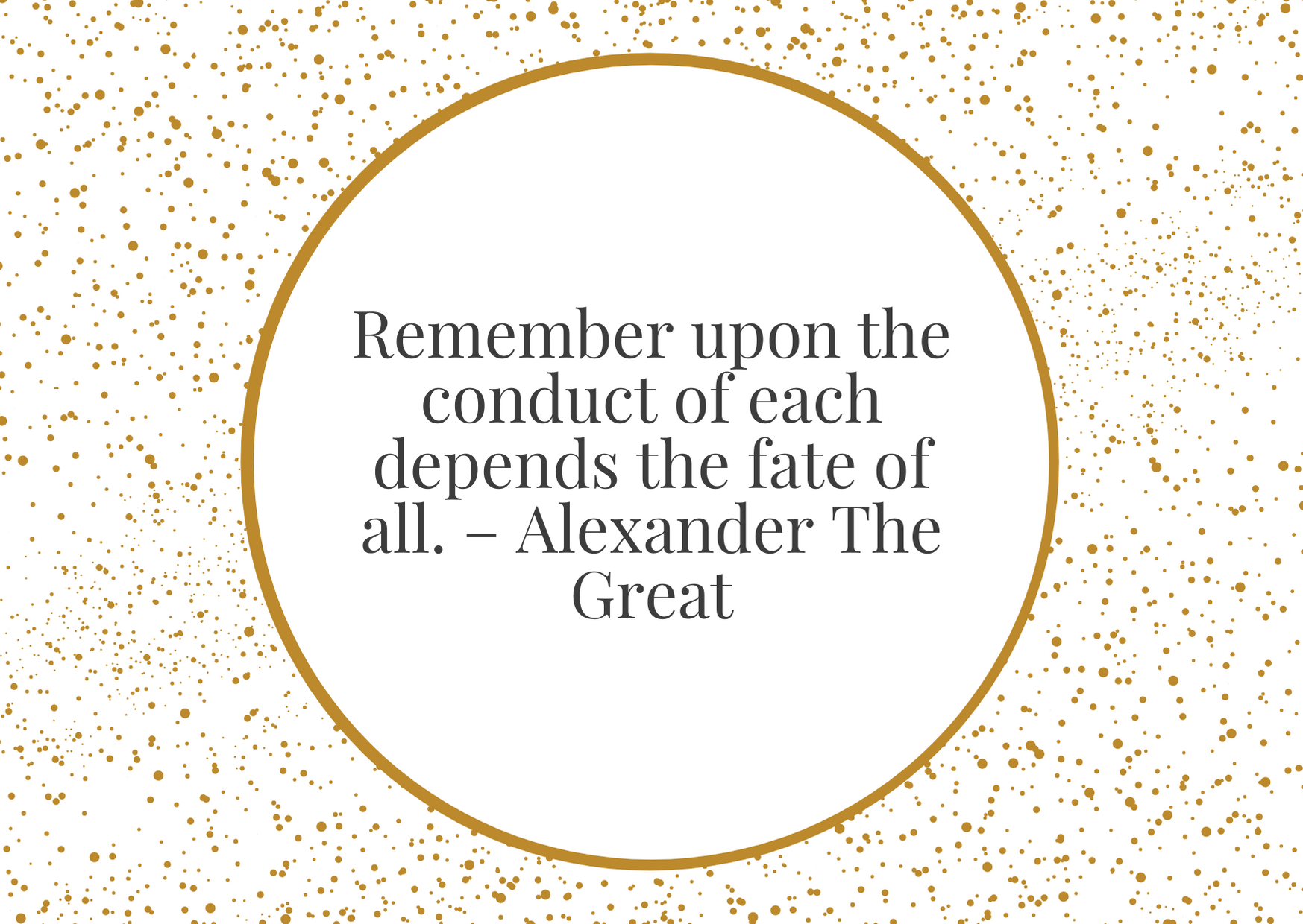 """""""Remember upon the conduct of each depend the fate of all."""" – Alexander The Great"""