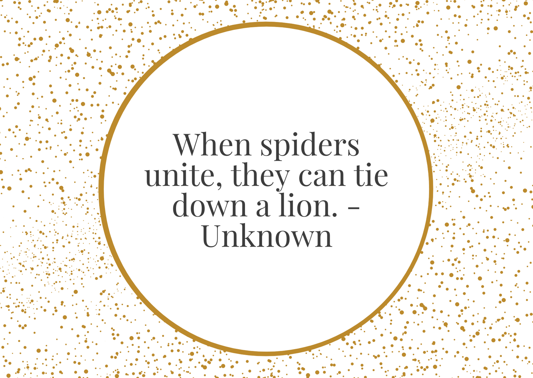 """""""When spiders unite, they can tie down a lion.""""- Unknown"""