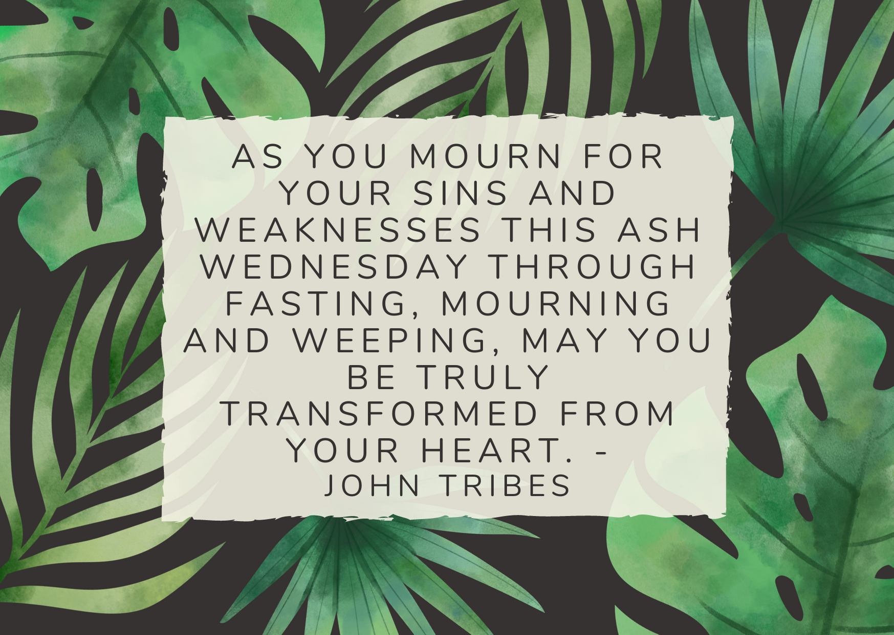 As you mourn for your sins and weaknesses this Ash Wednesday through fasting, mourning and weeping, may you be truly transformed from your heart. - John Tribes