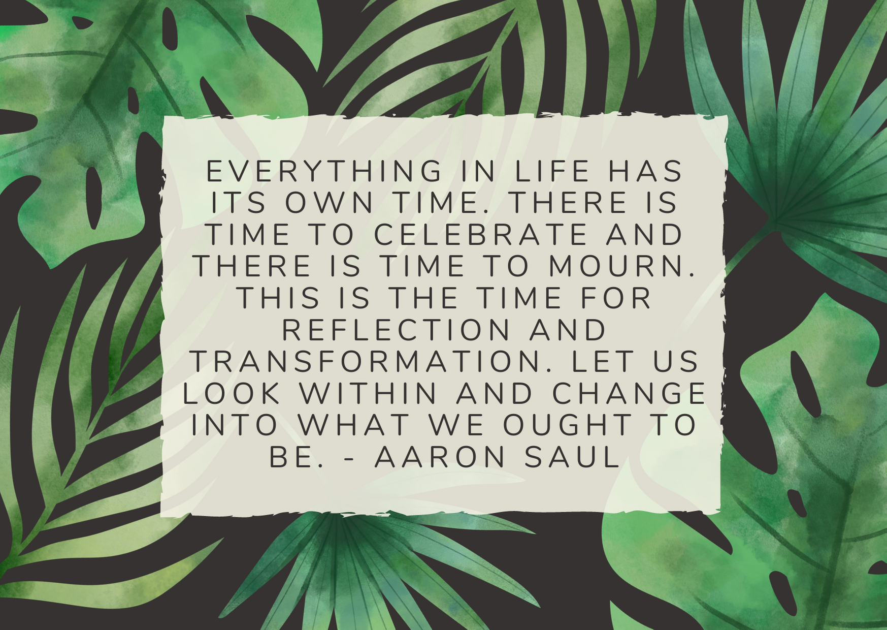 Everything in life has its own time. There is time to celebrate and there is time to mourn. This is the time for reflection and transformation. Let us look within and change into what we ought to be. - Aaron Saul