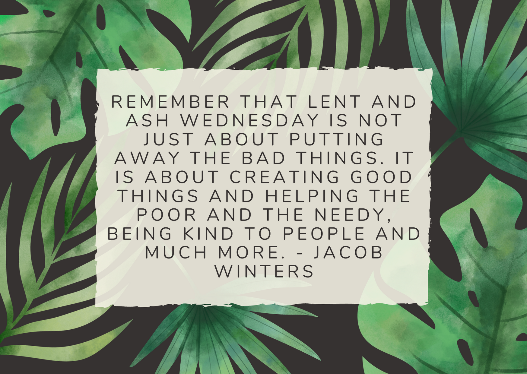 Remember that lent and ash Wednesday is not just about putting away the bad things. It is about creating good things and helping the poor and the needy, being kind to people and much more. - Jacob Winters