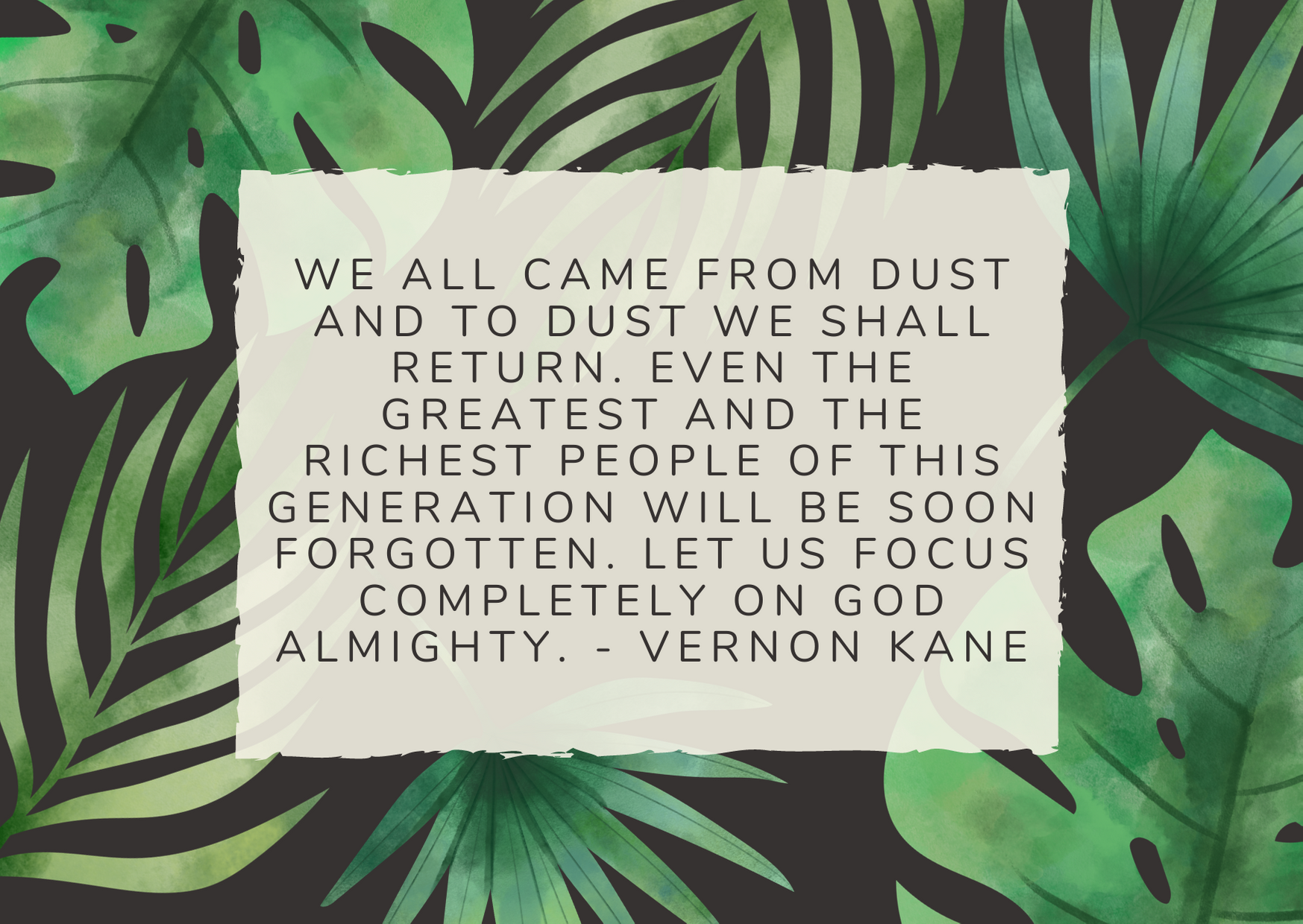 We all came from dust and to dust we shall return. Even the greatest and the richest people of this generation will be soon forgotten. Let us focus completely on God almighty. - Vernon Kane