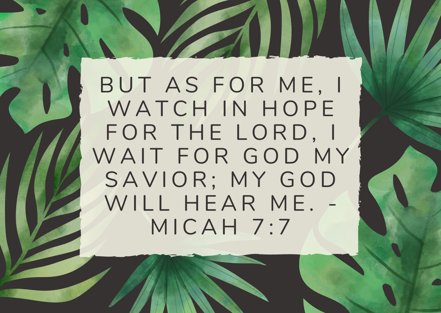 But as for me, I watch in hope for the Lord, I wait for God my Savior; my God will hear me. - Micah 7:7
