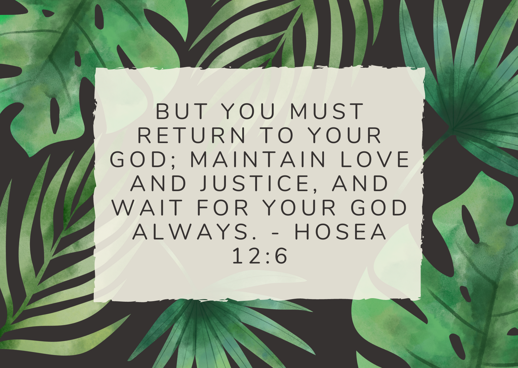 But you must return to your God; maintain love and justice, and wait for your God always. - Hosea 12:6