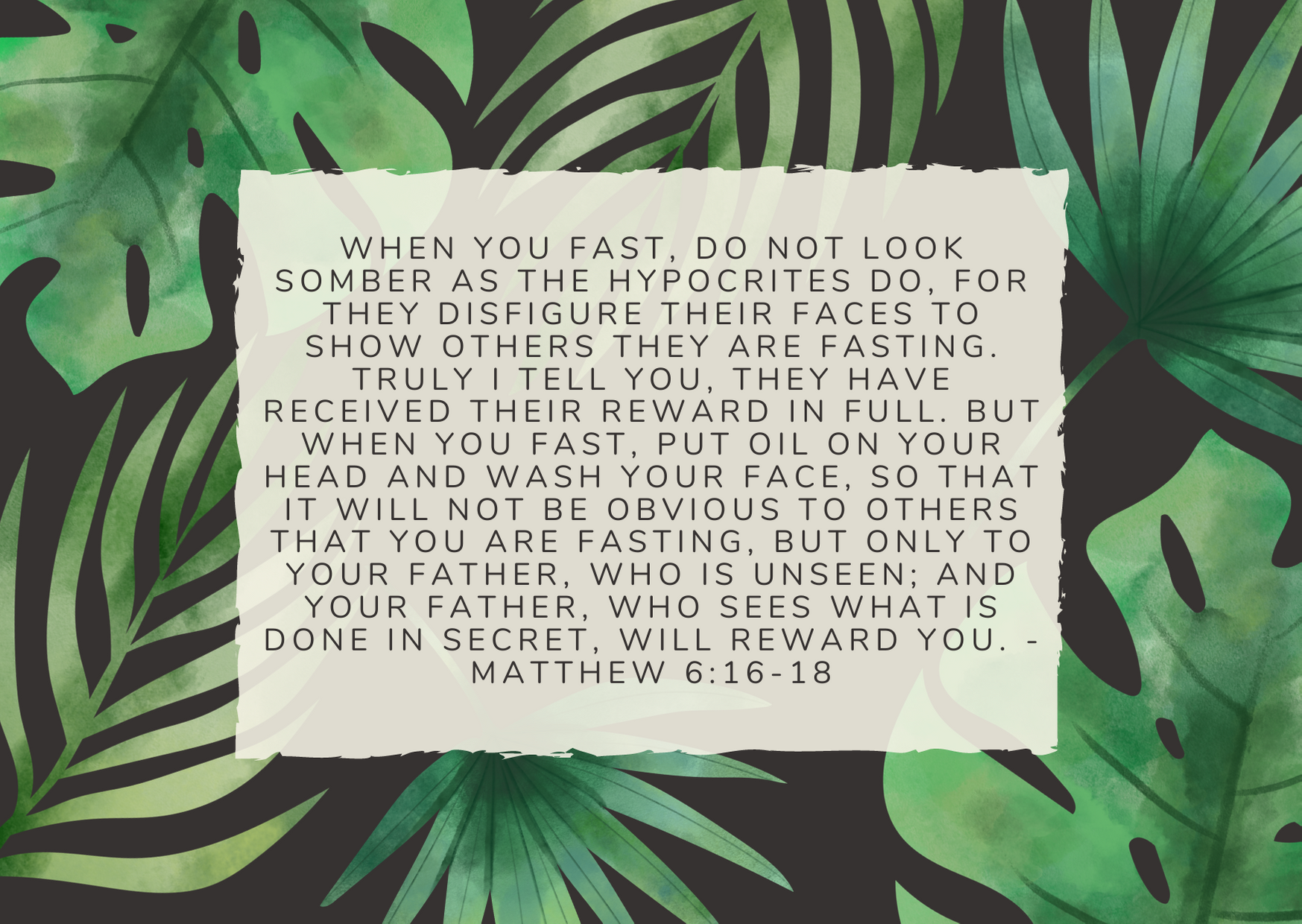 When you fast, do not look somber as the hypocrites do, for they disfigure their faces to show others they are fasting. Truly I tell you, they have received their reward in full. But when you fast, put oil on your head and wash your face, so that it will not be obvious to others that you are fasting, but only to your Father, who is unseen; and your Father, who sees what is done in secret, will reward you. - Matthew 6:16-18