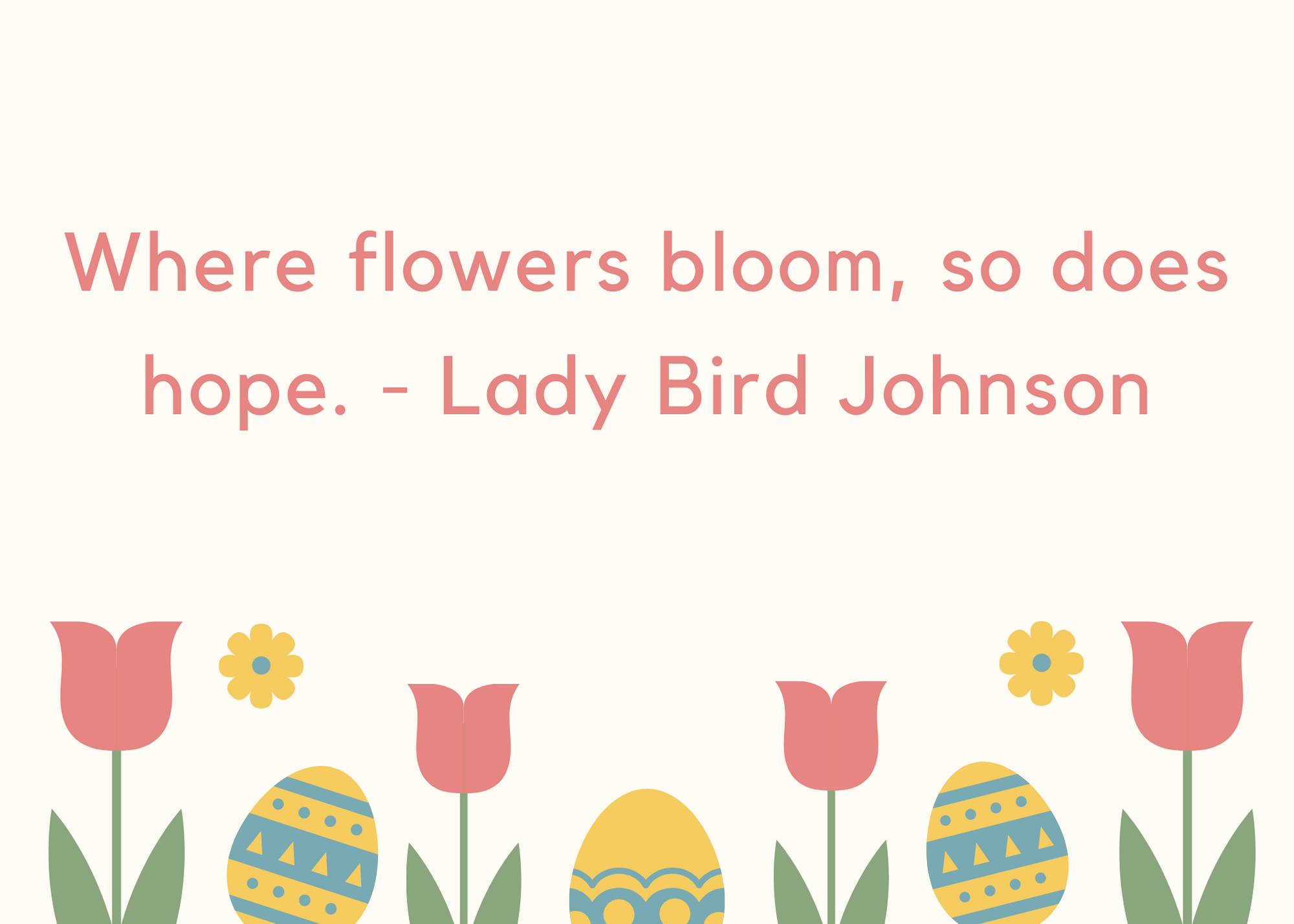 Where flowers bloom, so does hope. - Lady Bird Johnson