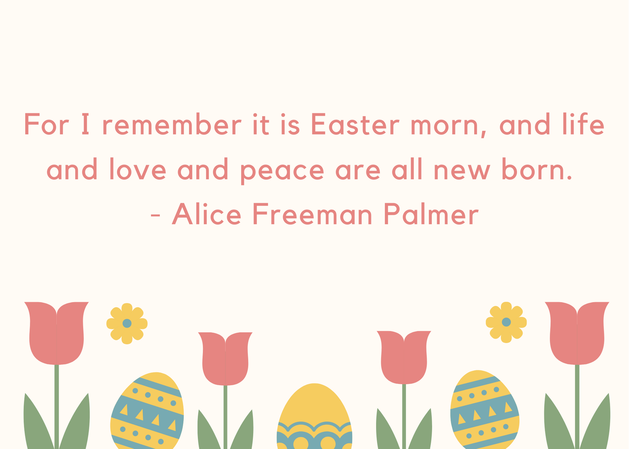 For I remember it is Easter morn, and life and love and peace are all new born. - Alice Freeman Palmer