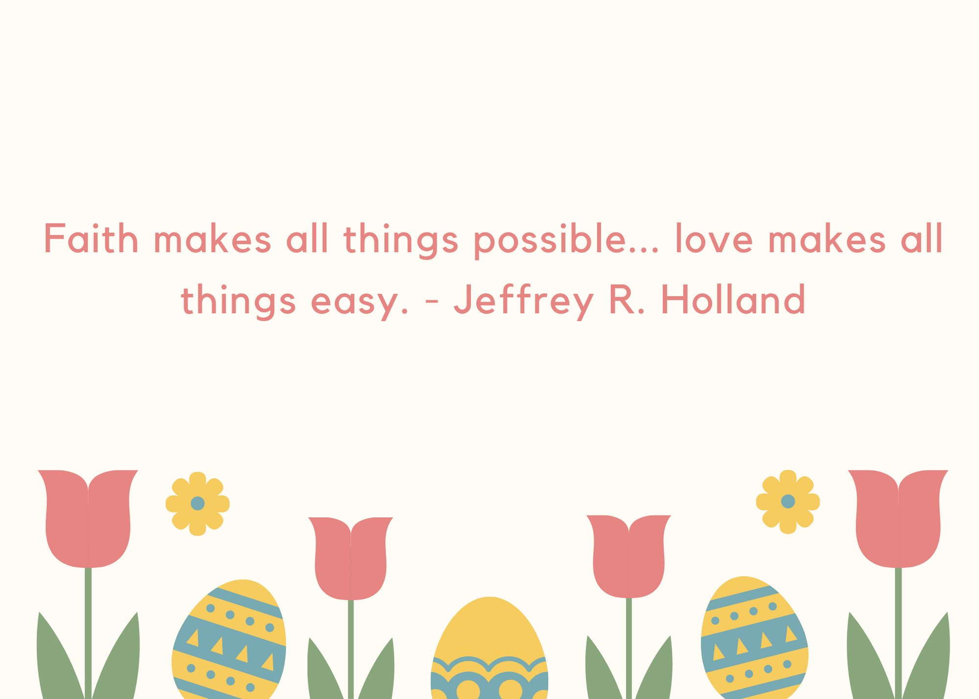 Faith makes all things possible... love makes all things easy. - Jeffrey R. Holland