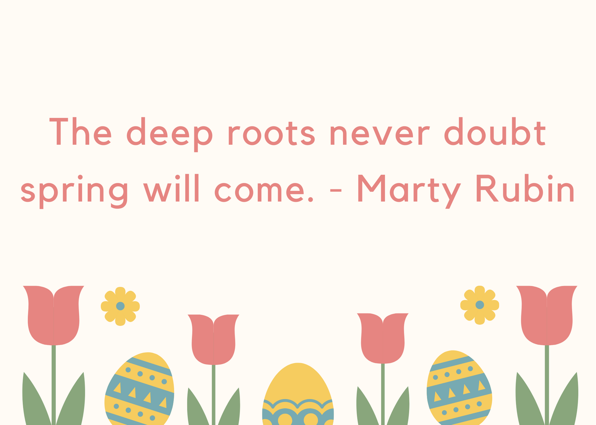 The deep roots never doubt spring will come. - Marty Rubin