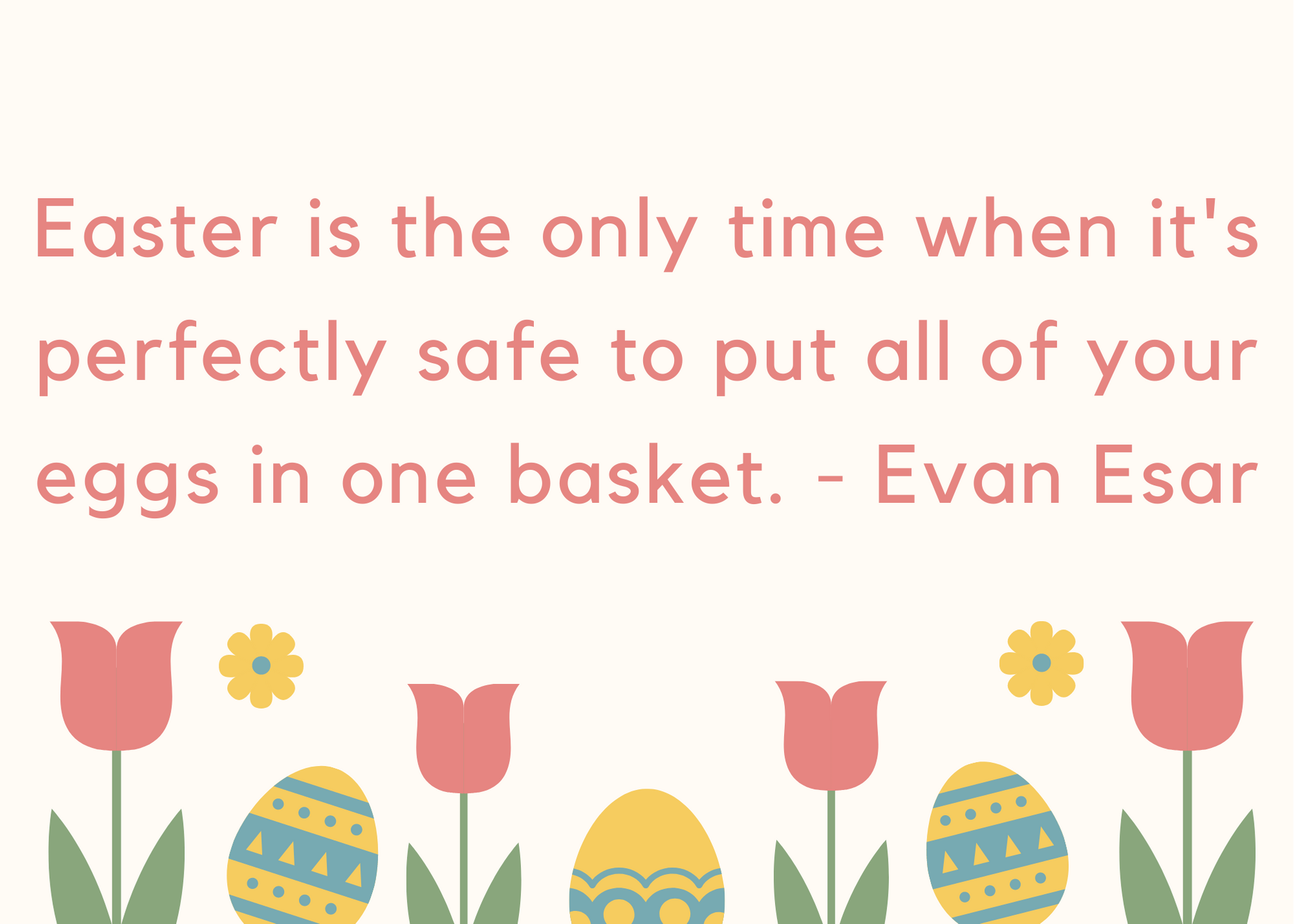 Easter is the only time when it's perfectly safe to put all of your eggs in one basket. - Evan Esar