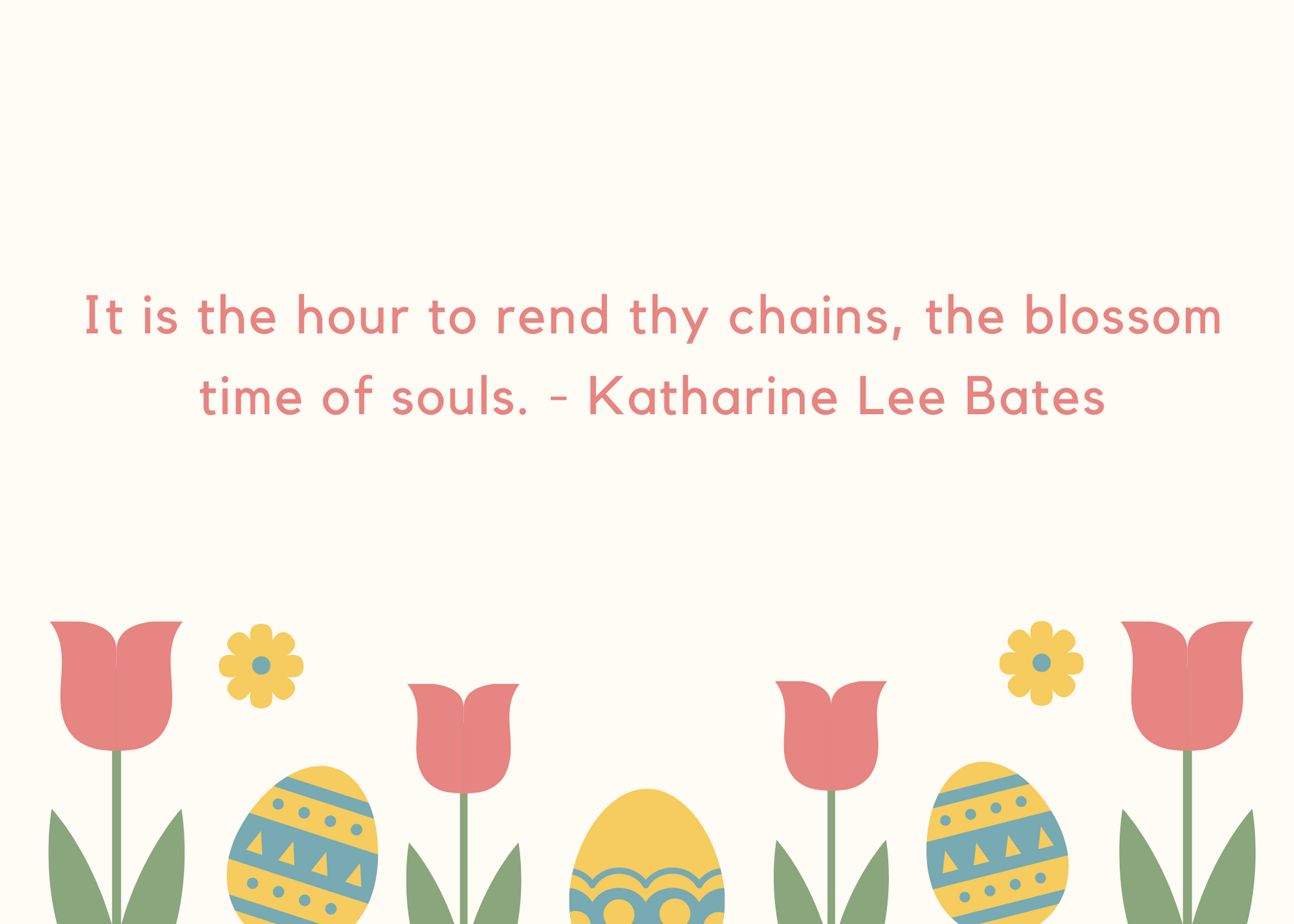 It is the hour to rend thy chains, the blossom time of souls. - Katharine Lee Bates