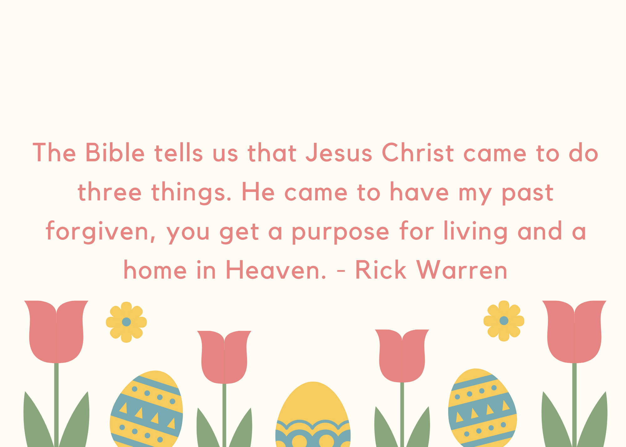 The Bible tells us that Jesus Christ came to do three things. He came to have my past forgiven, you get a purpose for living and a home in Heaven. - Rick Warren