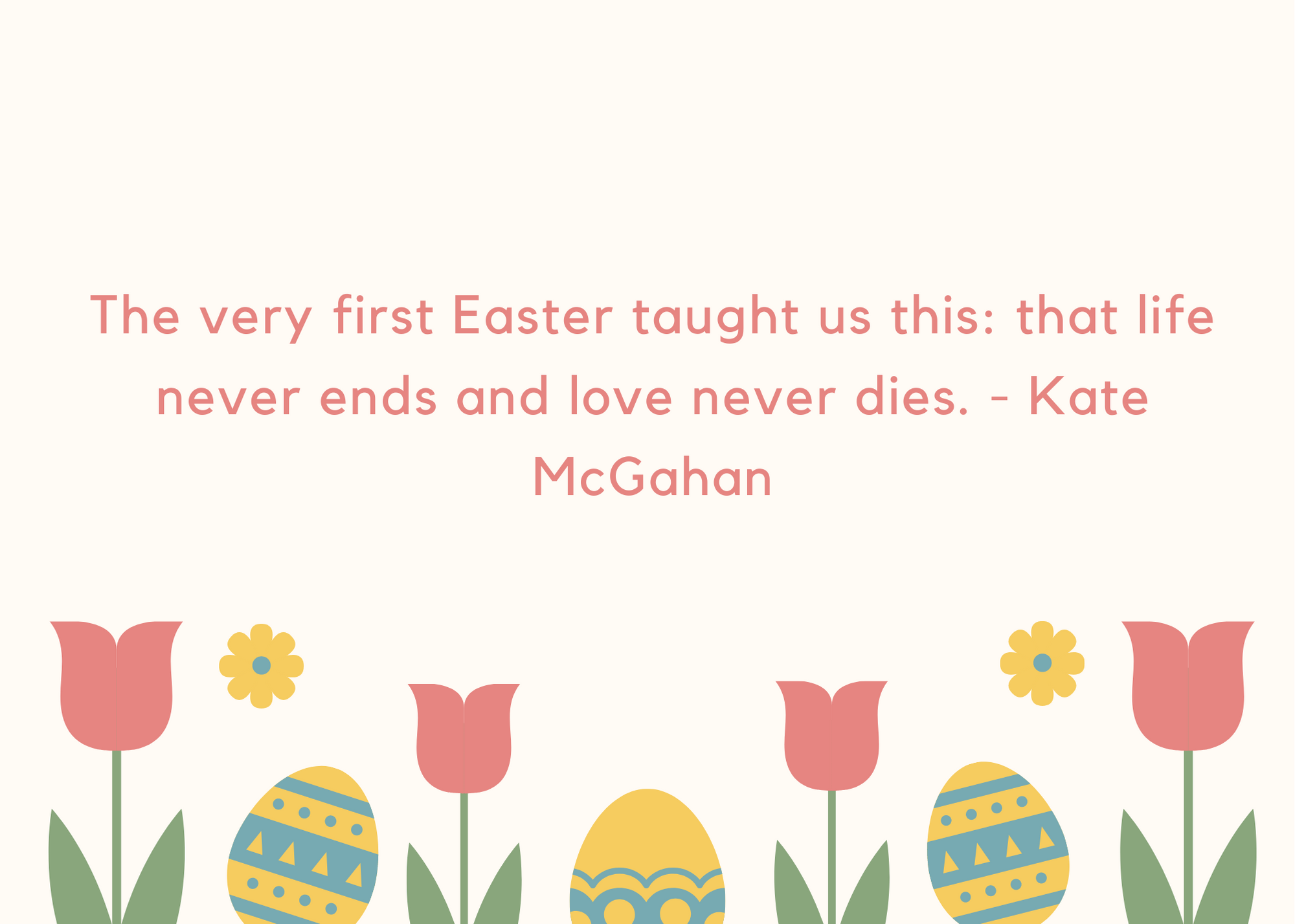 The very first Easter taught us this: that life never ends and love never dies. - Kate McGahan