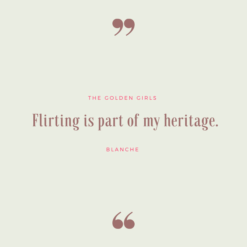 Flirting Is Part of My Heritage - The Golden Girls Quotes