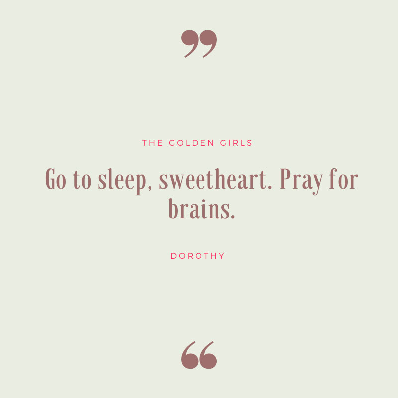 Go To Sleep, Sweetheart. Pray for Brains. - Golden Girls Quote