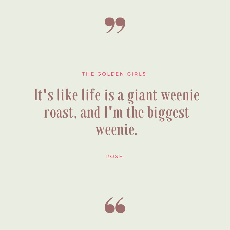 Life Is a Giant Weenie Roast - The Golden Girls Quotes