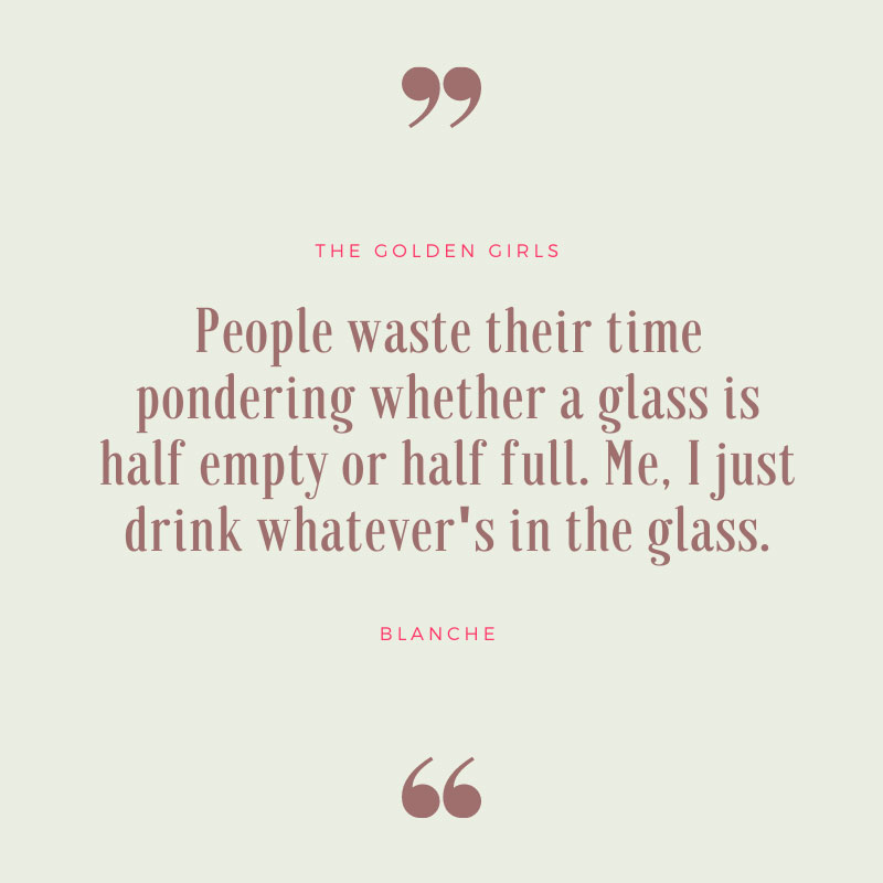 People Waste Their Time Pondering Whether a Glass Is Half Empty or Half Full - Golden Girls Quote