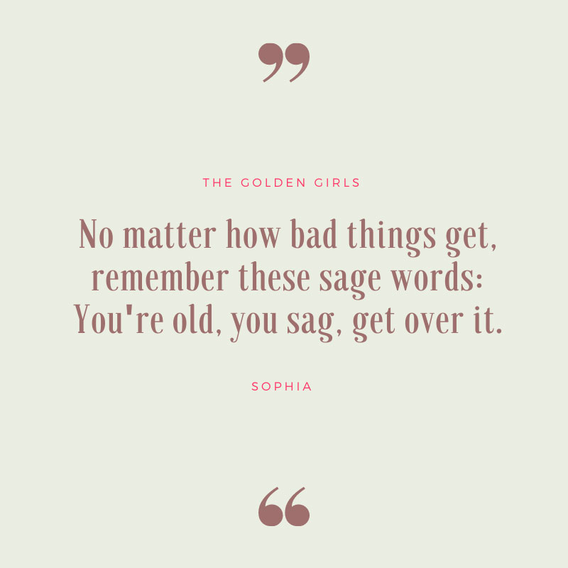 Remember These Sage Words - The Golden Girls Quotes