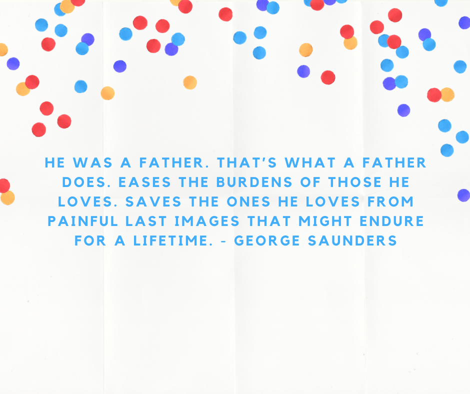 He was a father. That's what a father does. Eases the burdens of those he loves. Saves the ones he loves from painful last images that might endure for a lifetime. - George Saunders