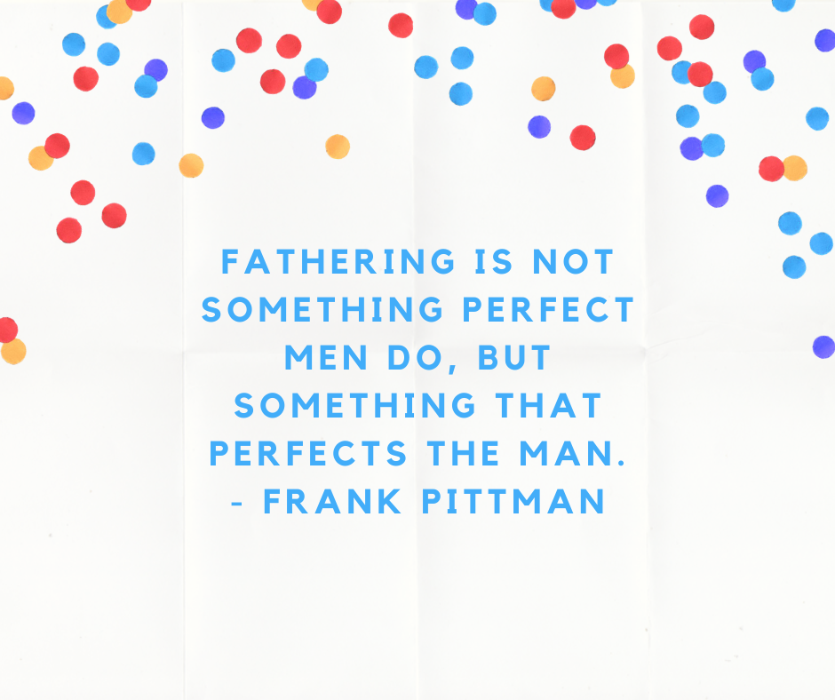 Fathering is not something perfect men do, but something that perfects the man. - Frank Pittman