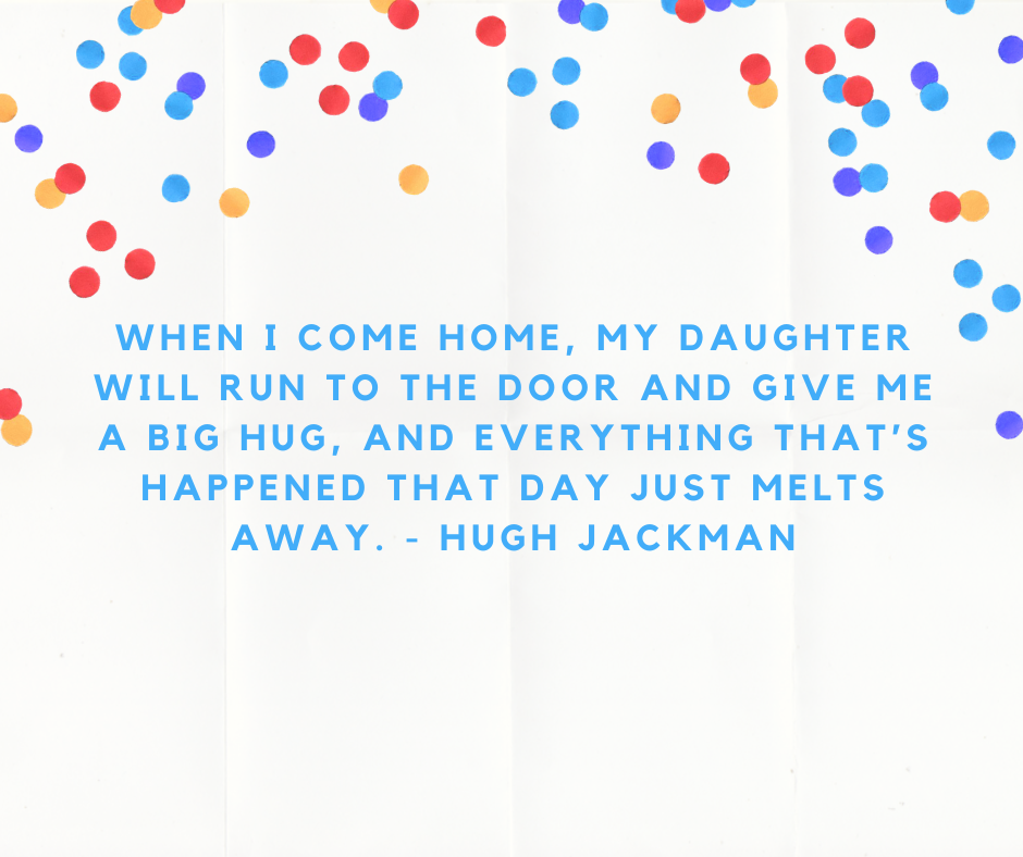 When I come home, my daughter will run to the door and give me a big hug, and everything that's happened that day just melts away. - Hugh Jackman