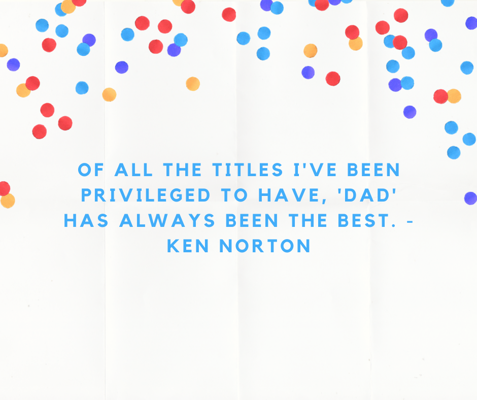Of all the titles I've been privileged to have, 'Dad' has always been the best. - Ken Norton