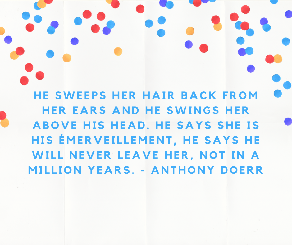 He sweeps her hair back from her ears and he swings her above his head. He says she is his émerveillement, he says he will never leave her, not in a million years. - Anthony Doerr