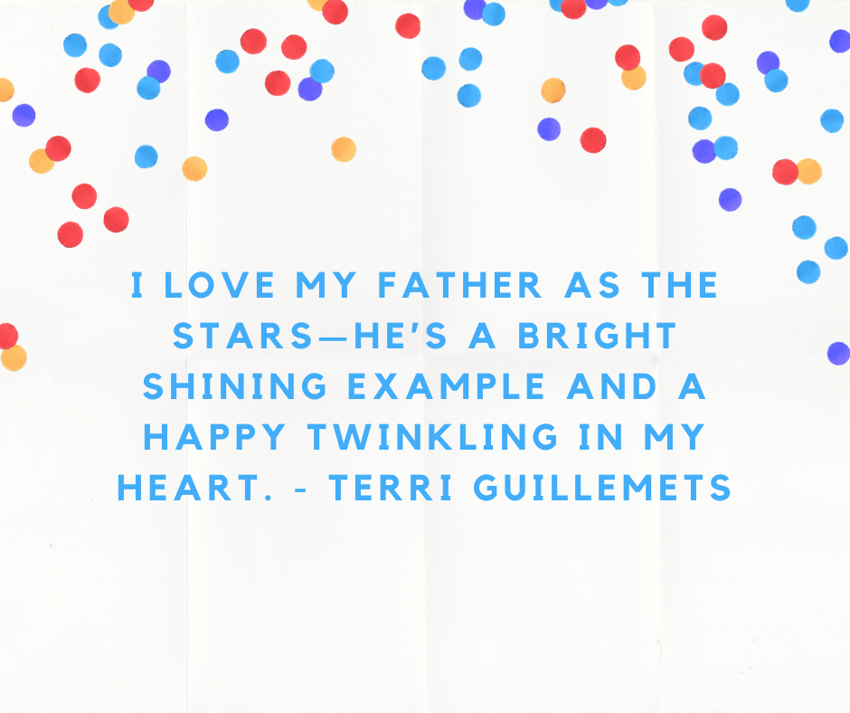 I love my father as the stars—he's a bright shining example and a happy twinkling in my heart. - Terri Guillemets
