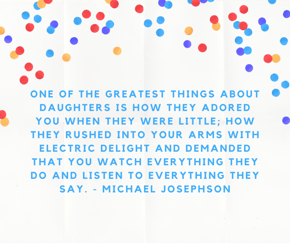 One of the greatest things about daughters is how they adored you when they were little; how they rushed into your arms with electric delight and demanded that you watch everything they do and listen to everything they say. - Michael Josephson