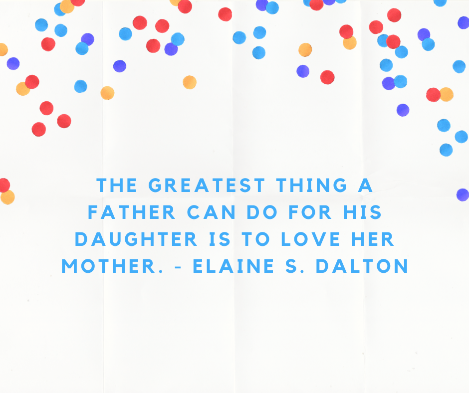 The greatest thing a father can do for his daughter is to love her mother. - Elaine S. Dalton