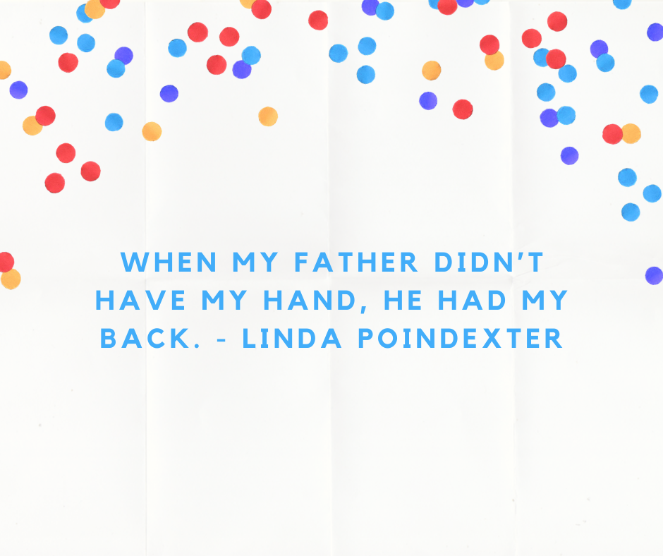 When my father didn't have my hand, he had my back. - Linda Poindexter