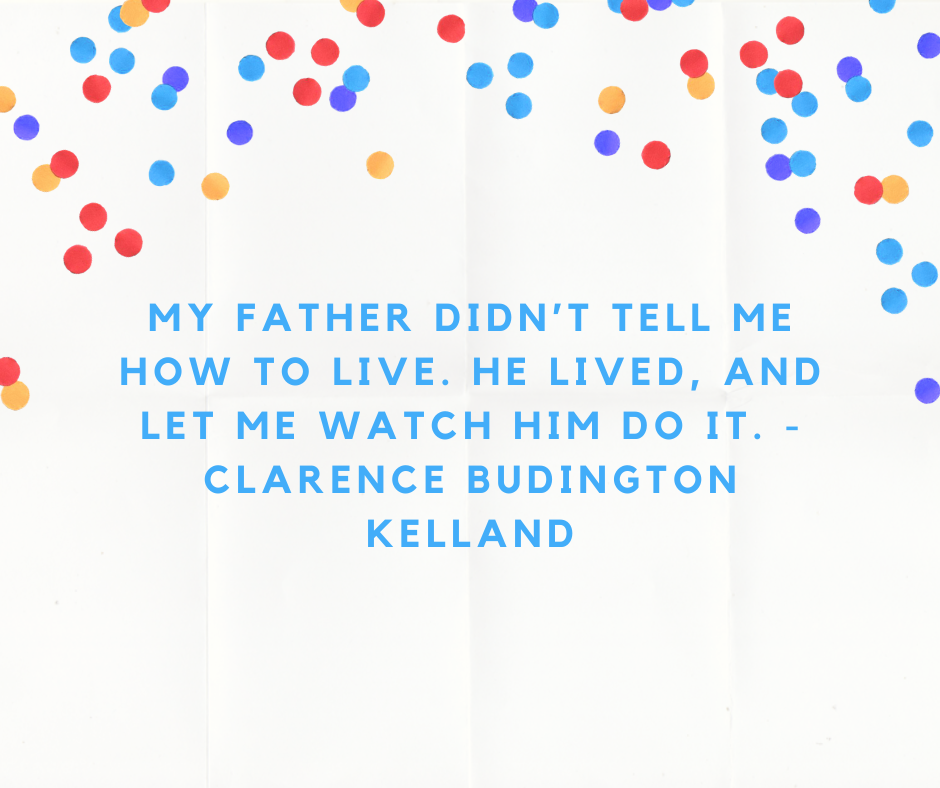 My father didn't tell me how to live. He lived, and let me watch him do it. - Clarence Budington Kelland