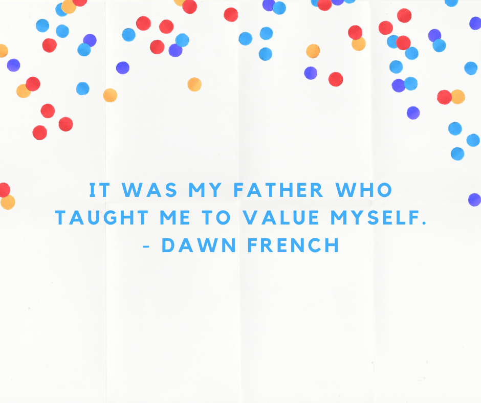 It was my father who taught me to value myself. - Dawn French