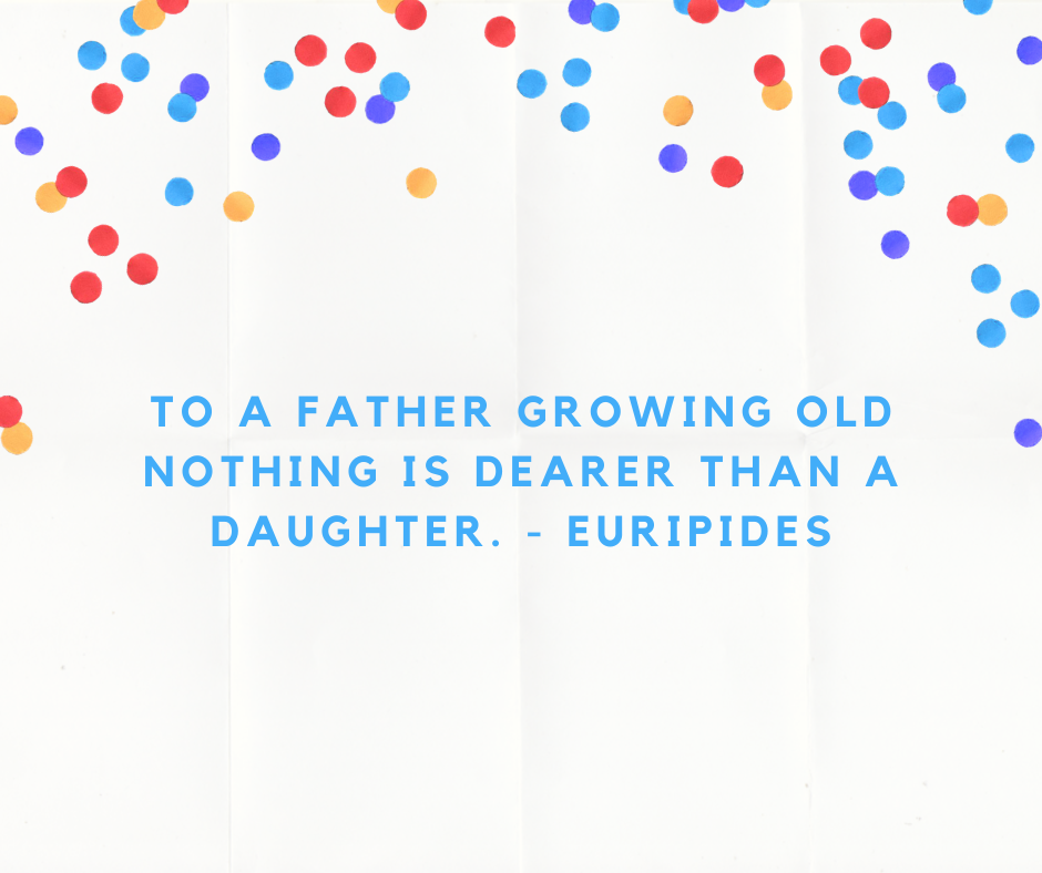 To a father growing old nothing is dearer than a daughter. - Euripides